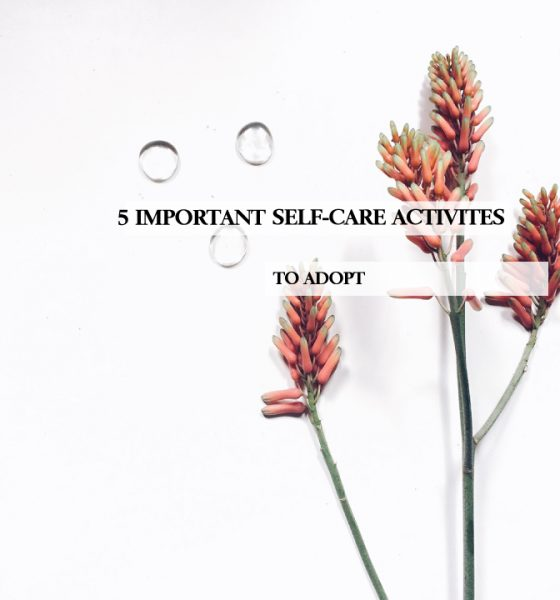 5 IMPORTANT SELF CARE ACTIVITIES TO ADOPT